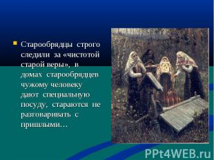 Старообрядцы строго следили за «чистотой старой веры», в домах старообрядцев чуж