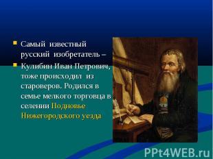 Самый известный русский изобретатель – Кулибин Иван Петрович, тоже происходил из