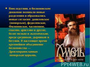 Впоследствии, в беспоповском движение возникли новые разделения и образовались н