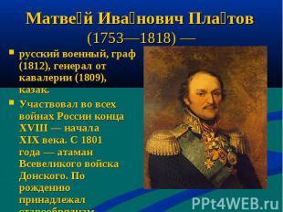 Матве й Ива нович Пла тов (1753—1818)— русский военный, граф (1812), генерал от