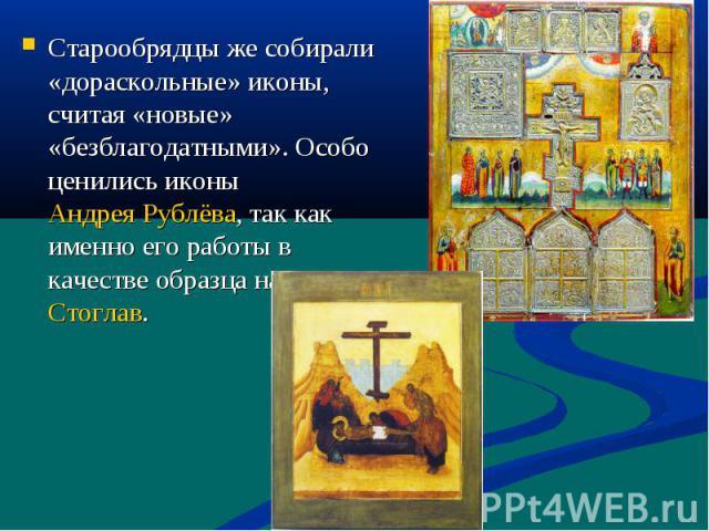 Старообрядцы же собирали «дораскольные» иконы, считая «новые» «безблагодатными». Особо ценились иконы Андрея Рублёва, так как именно его работы в качестве образца называл Стоглав.
