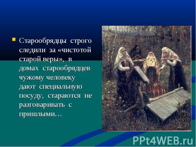 Старообрядцы строго следили за «чистотой старой веры», в домах старообрядцев чужому человеку дают специальную посуду, стараются не разговаривать с пришлыми…