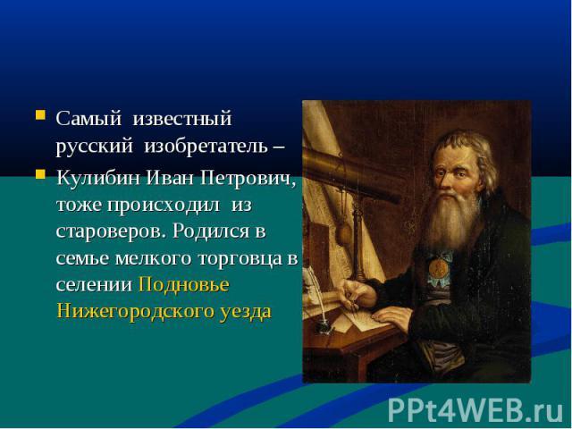 Самый известный русский изобретатель – Кулибин Иван Петрович, тоже происходил из староверов. Родился в семье мелкого торговца в селении Подновье Нижегородского уезда