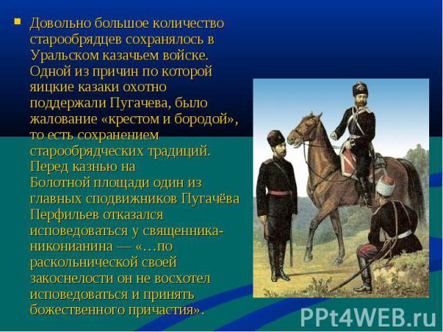 Довольно большое количество старообрядцев сохранялось в Уральском казачьем войске. Одной из причин по которой яицкие казаки охотно поддержали Пугачева, было жалование «крестом и бородой», то есть сохранением старообрядческих традиций. Перед казнью н…