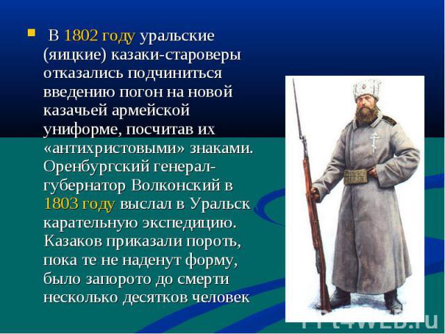 В 1802 году уральские (яицкие) казаки-староверы отказались подчиниться введению погон на новой казачьей армейской униформе, посчитав их «антихристовыми» знаками. Оренбургский генерал-губернатор Волконский в 1803 году выслал в Уральск карательную экс…
