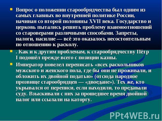 Вопрос о положении старообрядчества был одним из самых главных во внутренней политике России, начиная со второй половины XVII века. Государство и церковь пытались решить проблему взаимоотношений со староверами различными способами. Запреты, налоги, …