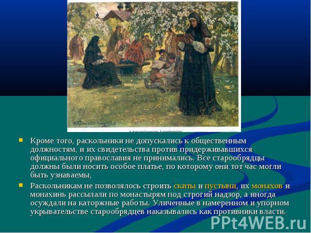 Кроме того, раскольники не допускались к общественным должностям, и их свидетельства против придерживавшихся официального православия не принимались. Все старообрядцы должны были носить особое платье, по которому они тот час могли быть узнаваемы, Ра…