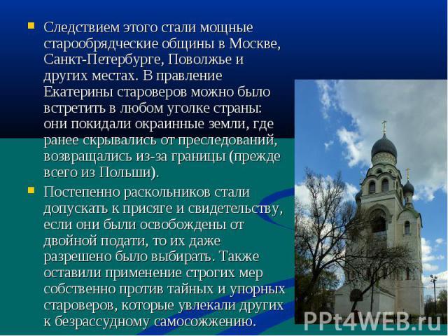 Следствием этого стали мощные старообрядческие общины в Москве, Санкт-Петербурге, Поволжье и других местах. В правление Екатерины староверов можно было встретить в любом уголке страны: они покидали окраинные земли, где ранее скрывались от преследова…
