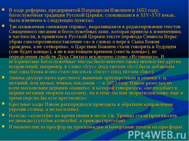 В ходе реформы, предпринятой Патриархом Никоном в 1653 году, богослужебная традиция Русской Церкви, сложившаяся в XIV-XVIвеках, была изменена в следующих пунктах: Так называемая «книжная справа», выразившаяся в редактировании текстов Священного пис…