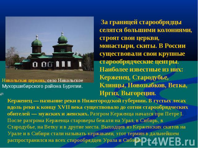 За границей старообрядцы селятся большими колониями, строят свои церкви, монастыри, скиты. В России существовали свои крупные старообрядческие центры. Наиболее известные из них: Керженец, Стародубье, Клинцы, Новозыбков, Ветка, Иргиз, Выгореция. Керж…