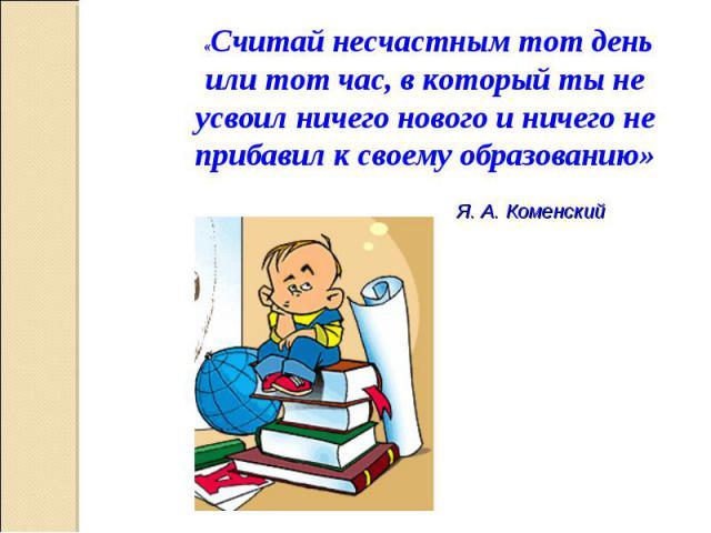 «Считай несчастным тот день или тот час, в который ты не усвоил ничего нового и ничего не прибавил к своему образованию»