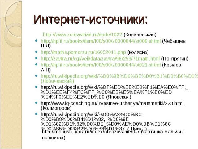 Интернет-источники: http://www.zoroastrian.ru/node/1022 (Ковалевская) http://nplit.ru/books/item/f00/s00/z0000044/st009.shtml (Чебышев П.Л) http://maths.pomorsu.ru/16052011.php (коляска) http://zavtra.ru/cgi/veil/data/zavtra/98/253/71math.html (Понт…