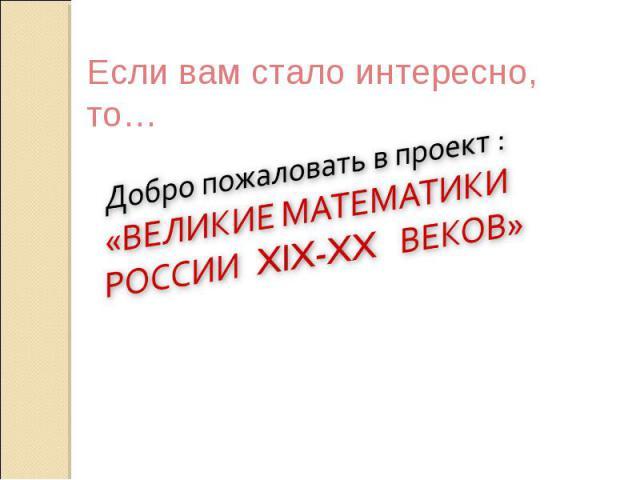 Если вам стало интересно, то… Добро пожаловать в проект : «ВЕЛИКИЕ МАТЕМАТИКИ РОССИИ XIX-XX ВЕКОВ»