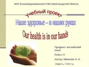 МОУ Большемурашкинская СОШ Нижегородской области Учебный проект Наше здоровье –