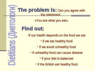 Dietitians (Диетологи) The problem is: Can you agree with the statement: «You ar