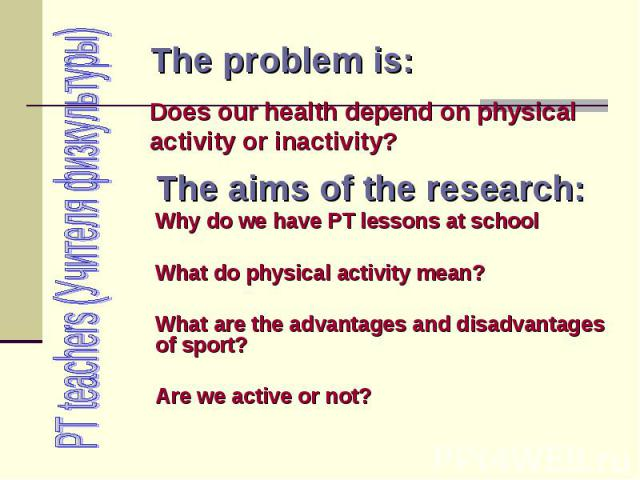 PT teachers (Учителя физкультуры) The problem is: Does our health depend on physical activity or inactivity? The aims of the research: Why do we have PT lessons at school What do physical activity mean? What are the advantages and disadvantages of s…