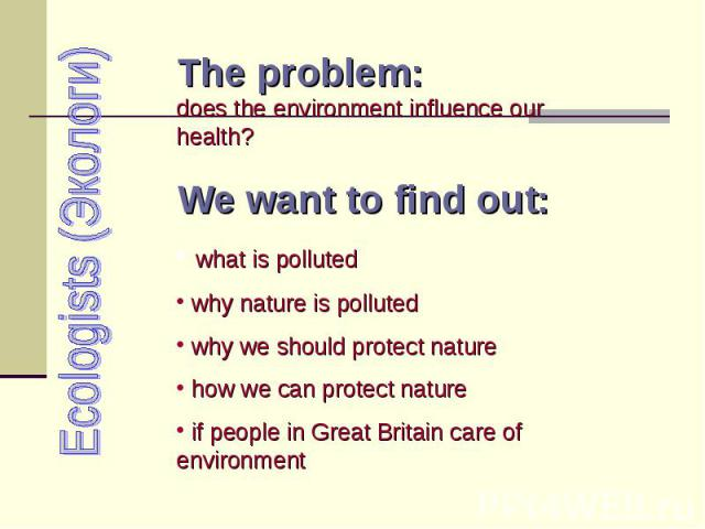 Ecologists (Экологи) The problem: does the environment influence our health? We want to find out: what is polluted why nature is polluted why we should protect nature how we can protect nature if people in Great Britain care of environment