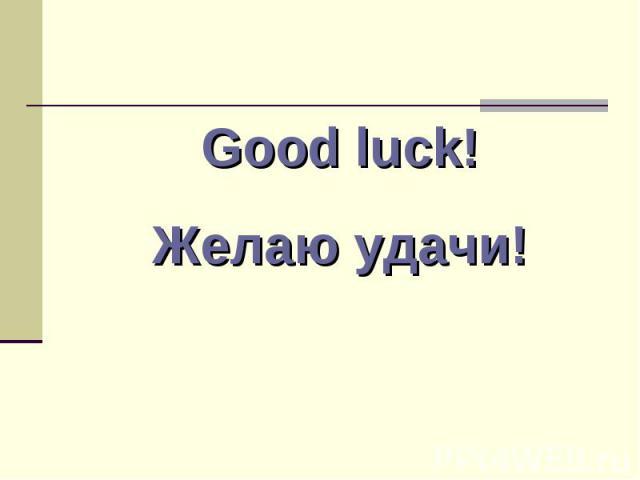 Good luck! Желаю удачи!