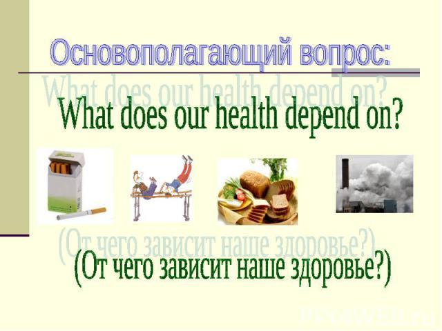 Основополагающий вопрос: What does our health depend on? (От чего зависит наше здоровье?)