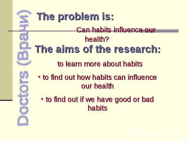 Doctors (Врачи) The problem is: Can habits influence our health? The aims of the research: to learn more about habits to find out how habits can influence our health to find out if we have good or bad habits