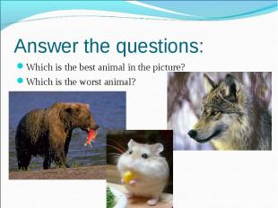 Answer the questions: Which is the best animal in the picture? Which is the wors