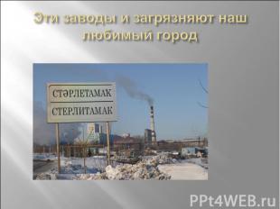 Эти заводы и загрязняют наш любимый город