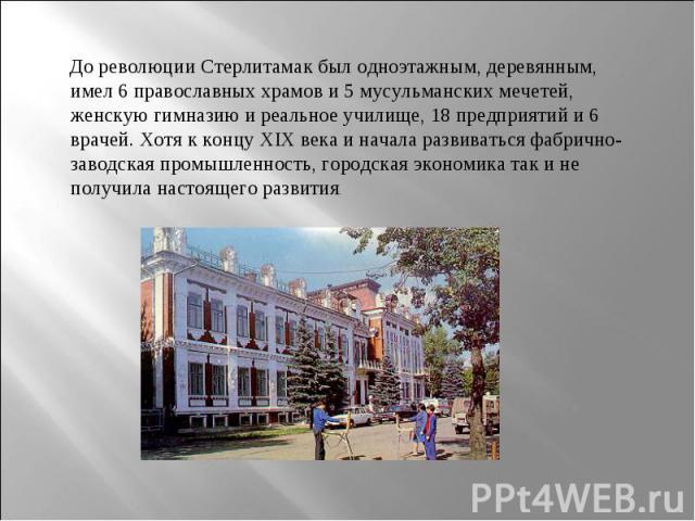 До революции Стерлитамак был одноэтажным, деревянным, имел 6 православных храмов и 5 мусульманских мечетей, женскую гимназию и реальное училище, 18 предприятий и 6 врачей. Хотя к концу ХIХ века и начала развиваться фабрично-заводская промышленность,…