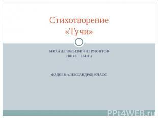 Стихотворение «Тучи» Михаил Юрьевич Лермонтов (1814г. – 1841г.) Фадеев Александр
