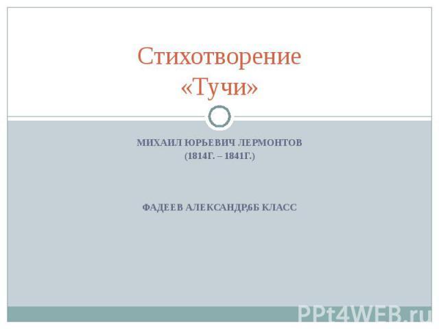 Стихотворение «Тучи» Михаил Юрьевич Лермонтов (1814г. – 1841г.) Фадеев Александр,6б класс