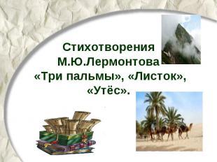 Стихотворения М.Ю.Лермонтова «Три пальмы», «Листок», «Утёс»