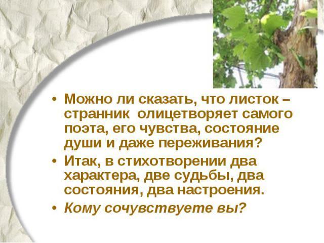 Можно ли сказать, что листок – странник олицетворяет самого поэта, его чувства, состояние души и даже переживания? Итак, в стихотворении два характера, две судьбы, два состояния, два настроения. Кому сочувствуете вы?