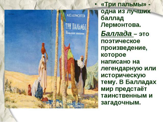 «Три пальмы» - одна из лучших баллад Лермонтова. Баллада – это поэтическое произведение, которое написано на легендарную или историческую тему. В Балладах мир предстаёт таинственным и загадочным.