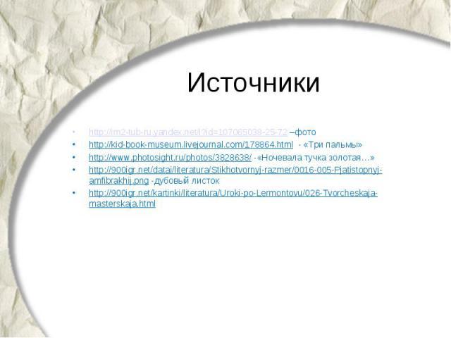 Источники http://im2-tub-ru.yandex.net/i?id=107065038-25-72 –фото http://kid-book-museum.livejournal.com/178864.html - «Три пальмы» http://www.photosight.ru/photos/3828638/ -«Ночевала тучка золотая…» http://900igr.net/datai/literatura/Stikhotvornyj-…