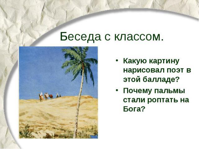 Беседа с классом. Какую картину нарисовал поэт в этой балладе? Почему пальмы стали роптать на Бога?