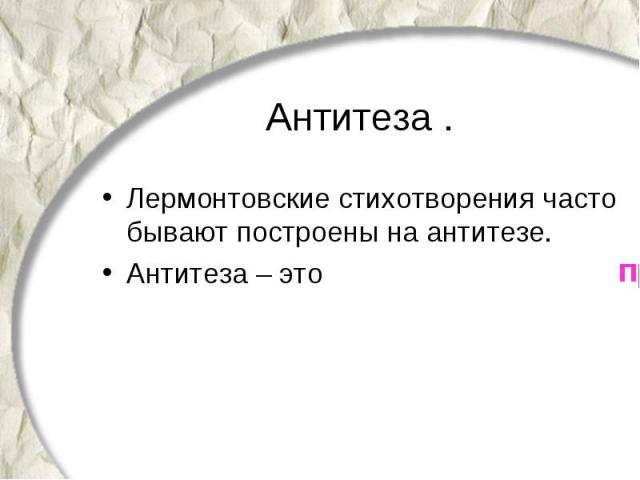 Антитеза . Лермонтовские стихотворения часто бывают построены на антитезе. Антитеза – это