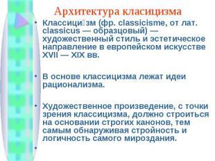 Архитектура класицизма Классици зм (фр. classicisme, от лат. classicus — образцо