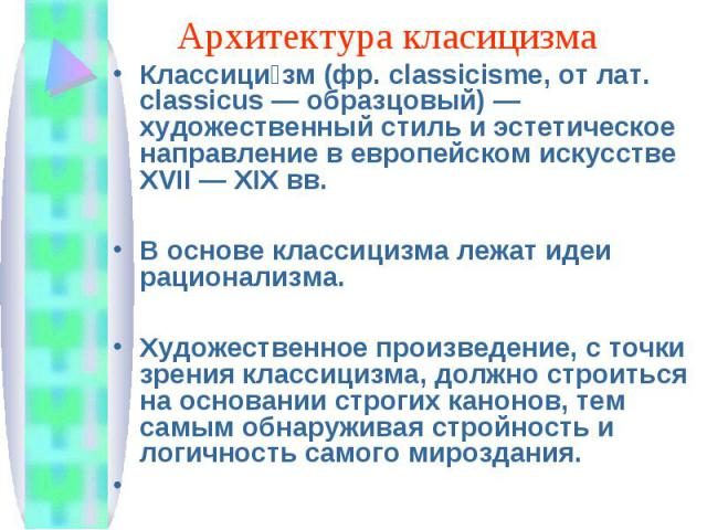Архитектура класицизма Классици зм (фр. classicisme, от лат. classicus — образцовый) — художественный стиль и эстетическое направление в европейском искусстве XVII — XIX вв. В основе классицизма лежат идеи рационализма. Художественное произведение, …