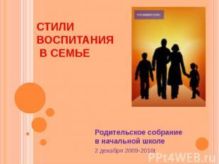Стили воспитания в семье Родительское собрание в начальной школе 2 декабря 2009-