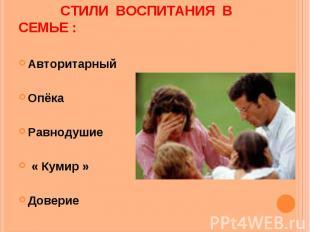 Стили воспитания в семье : Авторитарный Опёка Равнодушие « Кумир » Доверие