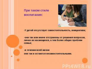 При таком стиле воспитания: -У детей отсутствует самостоятельность, инициатива;