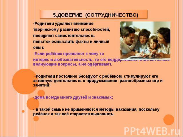 5.Доверие (сотрудничество) -Родители уделяют внимание творческому развитию способностей, поощряют самостоятельность попыток осмыслить факты и личный опыт. -Если ребёнок проявляет к чему-то интерес и любознательность, то его поддерживают, отвечая на …