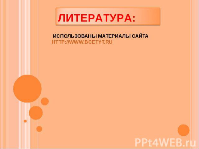 Литература: Использованы материалы сайта http://www.bcetyt.ru
