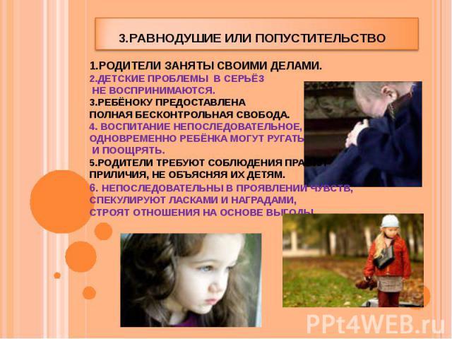 3.Равнодушие или попустительство 1.Родители заняты своими делами. 2.Детские проблемы в серьёз не воспринимаются. 3.Ребёноку предоставлена полная бесконтрольная свобода. 4. Воспитание непоследовательное, одновременно ребёнка могут ругать и поощрять. …