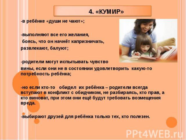 4. «кумир» -в ребёнке «души не чают»; -выполняют все его желания, боясь, что он начнёт капризничать, развлекают, балуют; -родители могут испытывать чувство вины, если они не в состоянии удовлетворить какую-то потребность ребёнка; -но если кто-то оби…