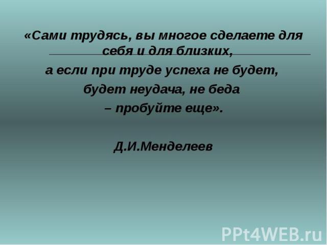 «Сами трудясь, вы многое сделаете для себя и для близких, а если при труде успеха не будет, будет неудача, не беда – пробуйте еще». Д.И.Менделеев