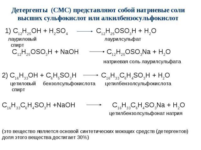 Детергенты (СМС) представляют собой натриевые соли высших сульфокислот или алкилбензосульфокислот 1) C12H25OH + H2SO4 C12H25OSO3H + H2O лауриловый лаурилсульфат спирт C12H25OSO3H + NaOH C12H25OSO3Na + H2O натриевая соль лаурилсульфата 2) C16H33OH + …