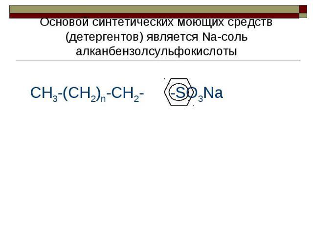 Основой синтетических моющих средств (детергентов) является Na-cоль алканбензолсульфокислоты CH3-(CH2)n-CH2- -SO3Na