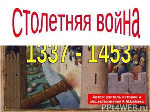 Столетняя война 1337 - 1453 Автор: учитель истории и обществознания А.М.Бабаев