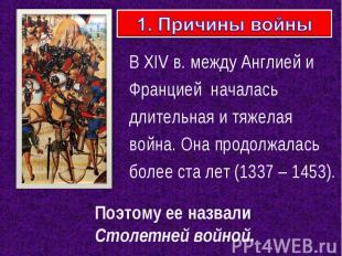 1. Причины войны В XIV в. между Англией и Францией началась длительная и тяжелая