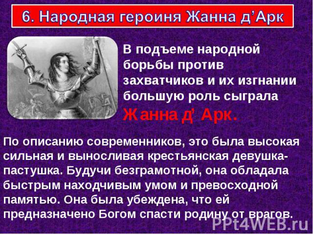 6. Народная героиня Жанна д'Арк В подъеме народной борьбы против захватчиков и их изгнании большую роль сыграла Жанна д' Арк. По описанию современников, это была высокая сильная и выносливая крестьянская девушка-пастушка. Будучи безграмотной, она об…
